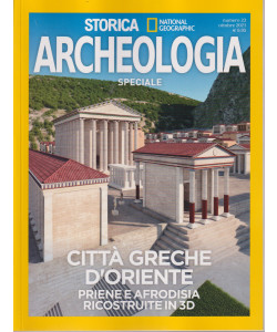 Storica Speciale Archeologia   -National Geographic -   Città greche d'oriente - Priene e Afrodisia ricostruite in 3D - n. 23 - ottobre 2021 - bimestrale -   - bimestrale-settembre  2021- n. 22-
