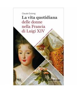 Biblioteca della storia - Vite quotidiane La vita quotidiana delle donne  nella Francia di Luigi XIV 7bd145619ced