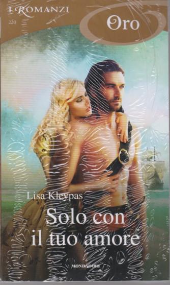 I Romanzi Oro* - n. 220 -Solo con il tuo amore - Lisa Kleypas -aprile 2021- mensile
