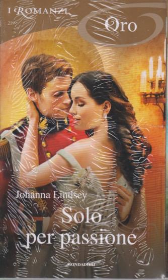 I Romanzi Oro* - n. 219 - Solo per passione -  Johanna Lindsey -aprile 2021- mensile