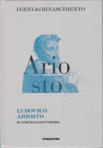 I Geni Del Rinascimento - Ludovico Ariosto - Il cortigiano furioso - n. 8 - quattordicinale - 29/12/2018 -