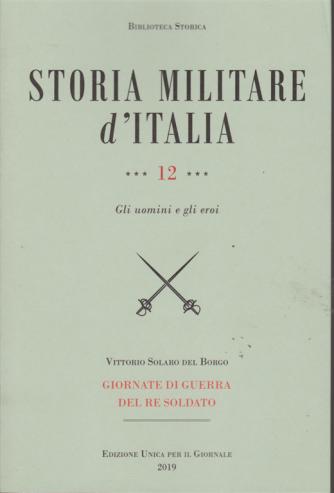 Storia militare d'Italia - n. 12 - Gli uomini e gli eroi - di Vittorio Solaro Del Borgo - Giornate di guerra del re soldato