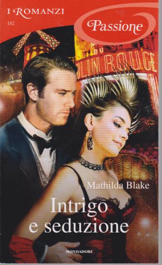 I romanzi Passione - n. 182 - Intrigo e seduzione di Mathilda Blake - mensile - dicembre 2019 -
