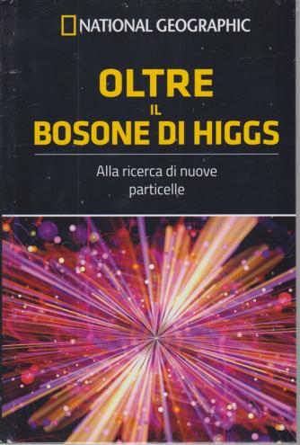 National Geographic - Oltre il bosone di Higgs - Alla ricerca di nuove particelle - n. 55 - settimanale - 27/3/2020 - copertina rigida