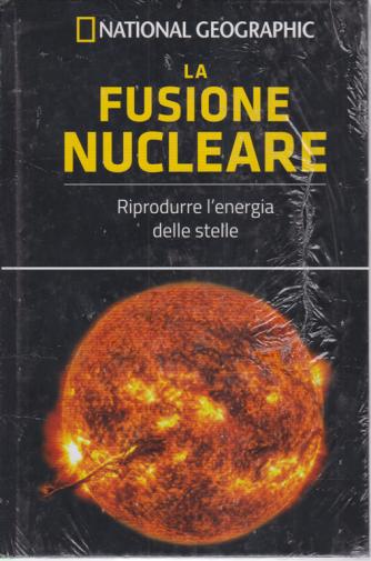 National Geographic - La fusione nucleare - n. 57 - settimanale - 10/4/2020 - copertina rigida