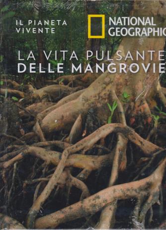 Il Pianeta Vivente - National Geographic - La vita pulsante delle mangrovie - n. 28 - 5/5/2020 - settimanale - copertina rigida