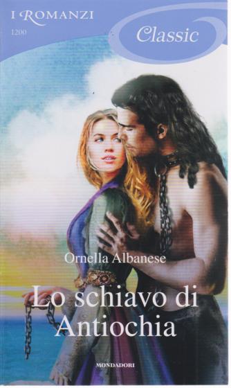 I Romanzi Classic - Lo schiavo di Antiochia - di Ornella Albanese - n. 1200 - 2/5/2020 - ogni venti giorni