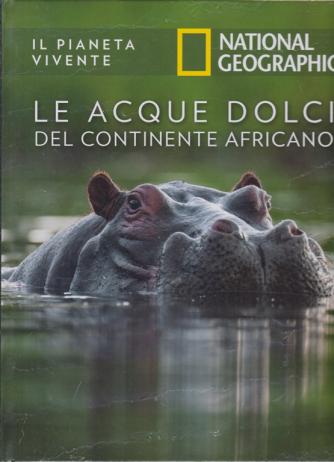 Il Pianeta Vivente - National Geographic - Le acque dolci del continente africano - n. 34 - 16/6/2020 - settimanale - copertina rigida