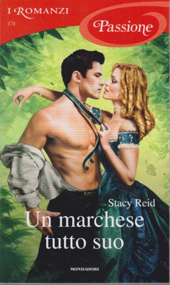I Romanzi Passione - Un Marchese tutto suo - n. 174 - di Stacy Reid - aprile 2019 - mensile