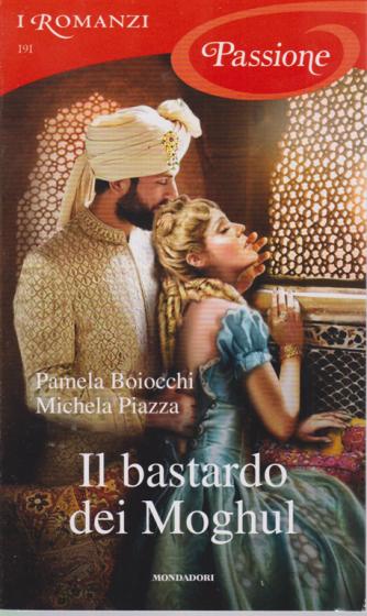 I Romanzi Passione - Il Bastardo dei Moghul - di Pamela Boiocchi e Michela Piazza - n. 191 - mensile - settembre 2020 -