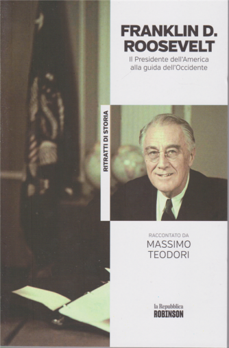Ritratti di Storia - Franklin D. Roosevelt - Il Presidente dell'America alla guida dell'Occidente raccontato da Massimo Teodori - n. 28 -