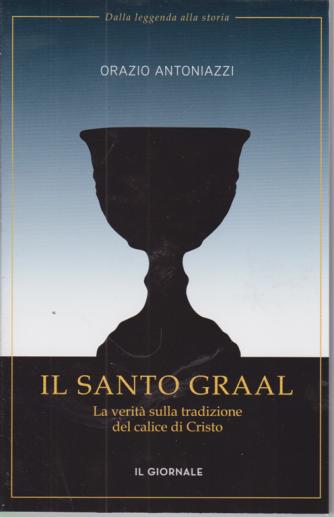 Dalla leggenda alla storia - Il Santo Graal - La verità sulla tradizione del calice di Cristo - di Orazio Antoniazzi -