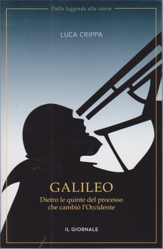 Dalla leggenda alla storia - Galileo - Dietro le quinte del processo che cambiò l'Occidente - Luca Crippa -
