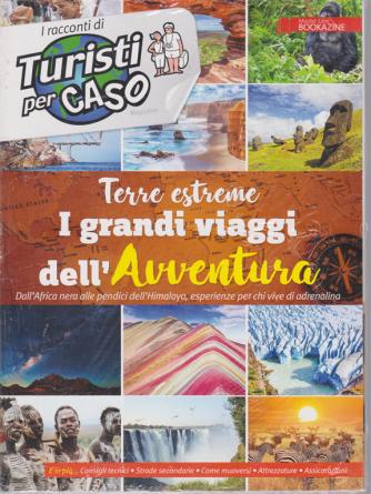 I racconti di Turisti per caso - Terre estreme I grandi viaggi dell'Avventura - n. 1 - 30/4/2019 -