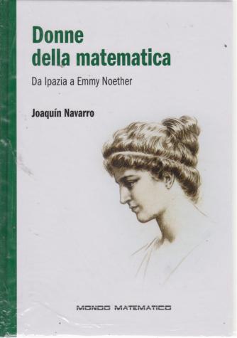 Mondo Matematico - Donne della matematica - Da Ipazia a Emmy Noether - Joaquin Navarro - n. 36 - settimanale - 27/9/2019 -