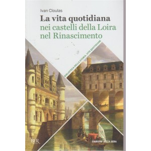 La vita quotidiana nei castelli della Loira nel Rinascimento - n. 32 - settimanale -