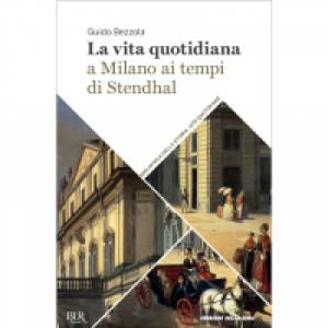 Biblioteca della storia - Vite quotidiane La vita quotidiana a Milano ai tempi di Stendhal