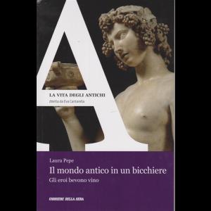 La vita degli antichi - Il mondo antico in un bicchiere - n. 10 - settimanale -