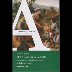 La Vita degli antichi - Maurizio Bettini - Dei e uomini nella Città - n. 24 - settimanale -