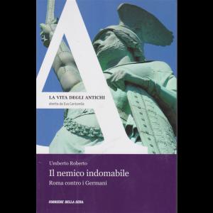 La vita degli antichi - Il nemico indomabile - Roma contro i Germani - n. 30 - di Umberto Roberto - settimanale -