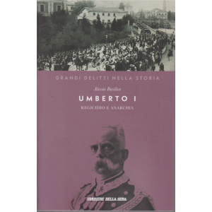 I grandi delitti della storia - Umberto I - Regicidio e anarchia - Alessio Basilico - n. 15 - settimanale