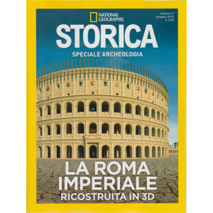 Storica -  Speciale Archeologia - La Roma imperiale ricostruita in 3D - N. 3 - maggio 2019 - bimestrale